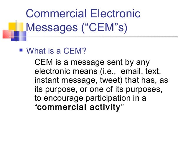 """Commercial Electronic Messages (""""CEM""""s)  What is a CEM? CEM is a message sent by any electronic means (i.e., email, text,..."""