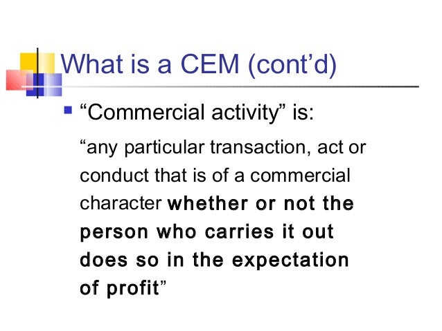 """What is a CEM (cont'd)  """"Commercial activity"""" is: """"any particular transaction, act or conduct that is of a commercial cha..."""