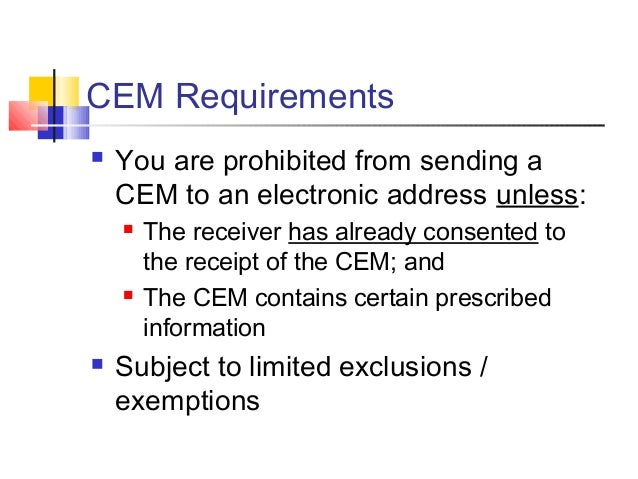 CEM Requirements  You are prohibited from sending a CEM to an electronic address unless:  The receiver has already conse...