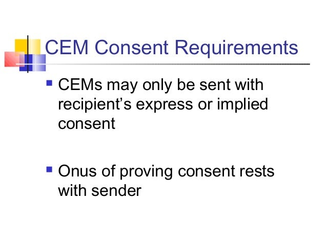 CEM Consent Requirements  CEMs may only be sent with recipient's express or implied consent  Onus of proving consent res...