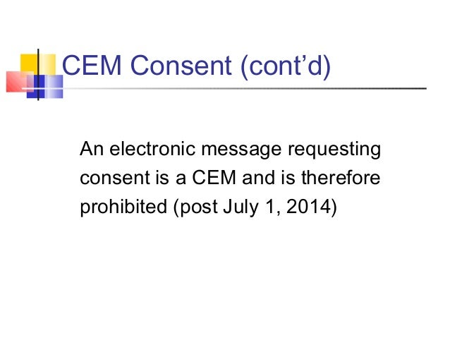 CEM Consent (cont'd) An electronic message requesting consent is a CEM and is therefore prohibited (post July 1, 2014)