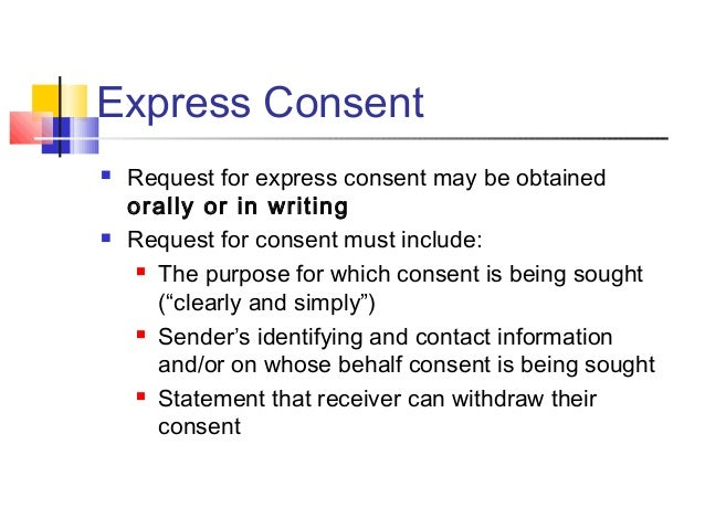 Express Consent  Request for express consent may be obtained orally or in writing  Request for consent must include:  T...