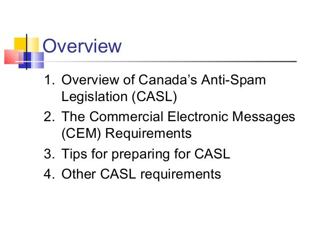 Overview 1. Overview of Canada's Anti-Spam Legislation (CASL) 2. The Commercial Electronic Messages (CEM) Requirements 3. ...