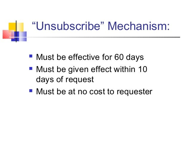 """""""Unsubscribe"""" Mechanism:  Must be effective for 60 days  Must be given effect within 10 days of request  Must be at no ..."""