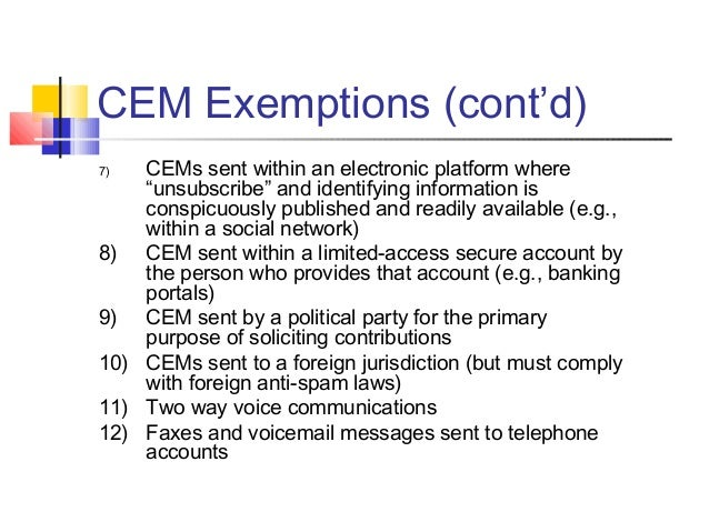 """CEM Exemptions (cont'd) 7) CEMs sent within an electronic platform where """"unsubscribe"""" and identifying information is cons..."""