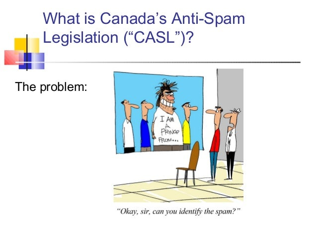 """What is Canada's Anti-Spam Legislation (""""CASL"""")? The problem:"""