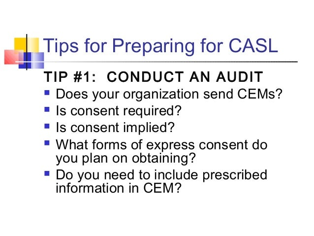 Tips for Preparing for CASL TIP #1: CONDUCT AN AUDIT  Does your organization send CEMs?  Is consent required?  Is conse...