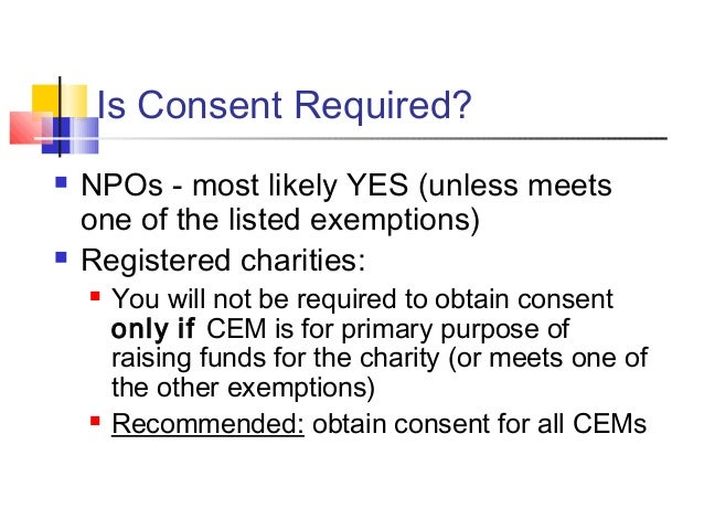 Is Consent Required?  NPOs - most likely YES (unless meets one of the listed exemptions)  Registered charities:  You wi...