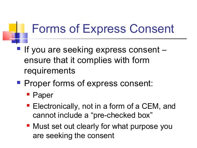 Forms of Express Consent  If you are seeking express consent – ensure that it complies with form requirements  Proper fo...