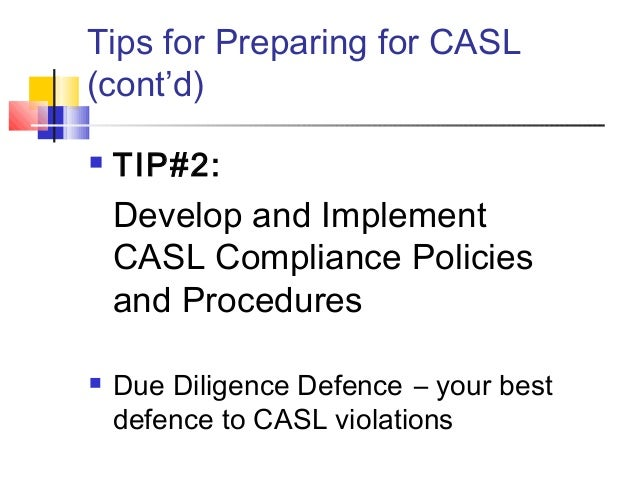 Tips for Preparing for CASL (cont'd)  TIP#2: Develop and Implement CASL Compliance Policies and Procedures  Due Diligenc...