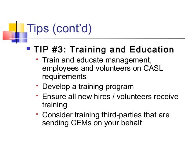 Tips (cont'd)  TIP #3: Training and Education  Train and educate management, employees and volunteers on CASL requiremen...