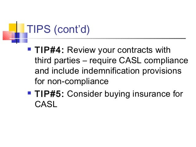 TIPS (cont'd)  TIP#4: Review your contracts with third parties – require CASL compliance and include indemnification prov...