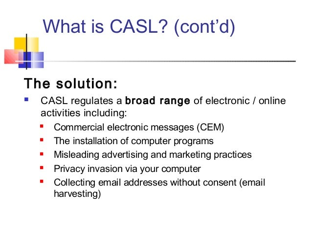 What is CASL? (cont'd) The solution:  CASL regulates a broad range of electronic / online activities including:  Commerc...