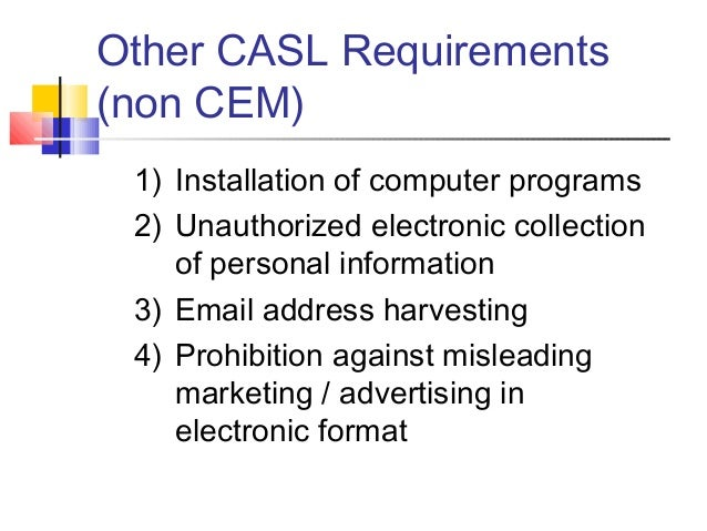 Other CASL Requirements (non CEM) 1) Installation of computer programs 2) Unauthorized electronic collection of personal i...