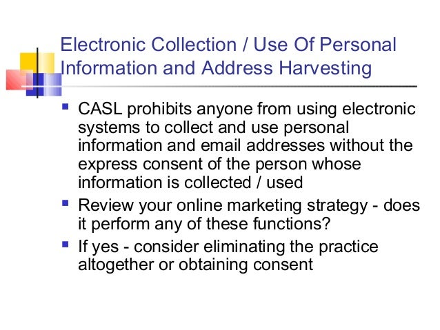 Electronic Collection / Use Of Personal Information and Address Harvesting  CASL prohibits anyone from using electronic s...