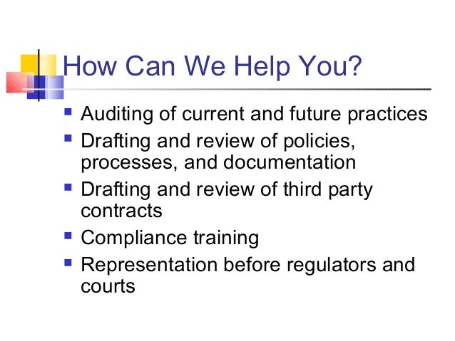 How Can We Help You?  Auditing of current and future practices  Drafting and review of policies, processes, and document...