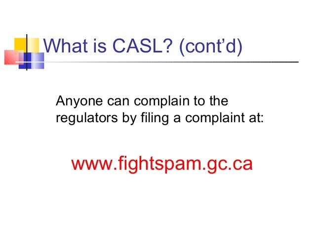 What is CASL? (cont'd) Anyone can complain to the regulators by filing a complaint at: www.fightspam.gc.ca