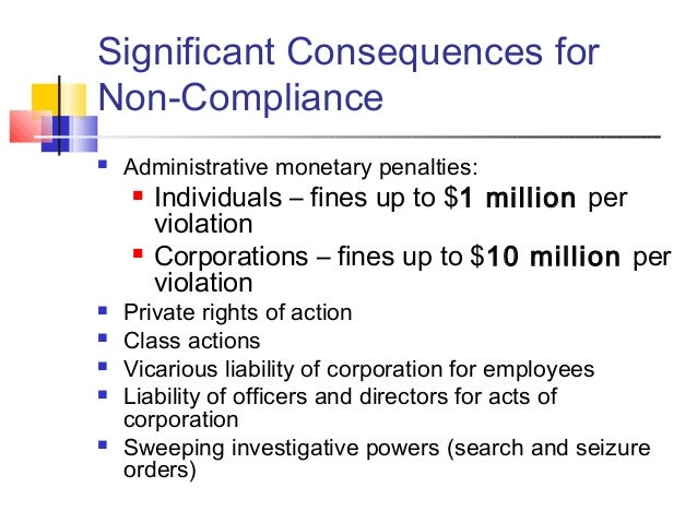 Significant Consequences for Non-Compliance  Administrative monetary penalties:  Individuals – fines up to $1 million pe...