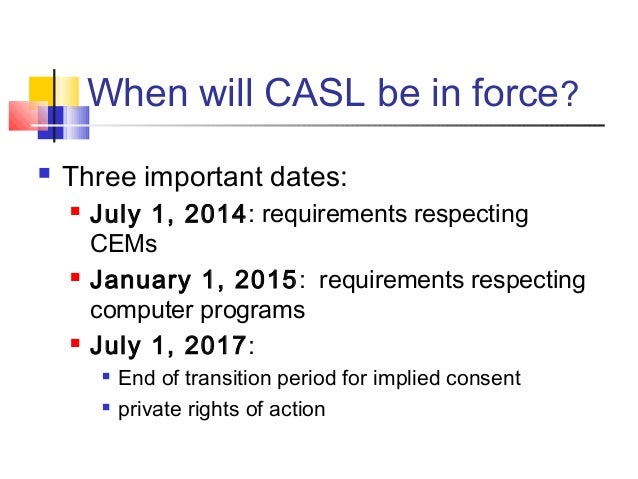 When will CASL be in force?  Three important dates:  July 1, 2014: requirements respecting CEMs  January 1, 2015: requi...