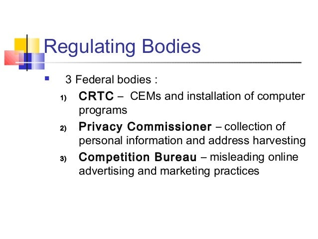 Regulating Bodies  3 Federal bodies : 1) CRTC – CEMs and installation of computer programs 2) Privacy Commissioner – coll...