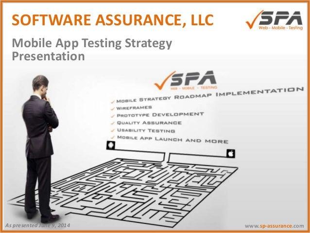 Presentation www.sp-assurance.comAs presented June 9, 2014 Mobile App Testing Strategy SOFTWARE ASSURANCE, LLC