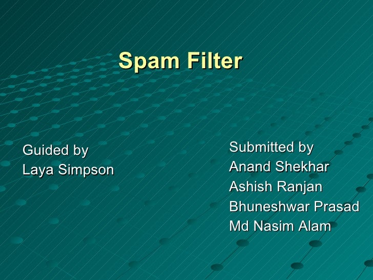Spam Filter <ul><li>Guided by </li></ul><ul><li>Laya Simpson </li></ul><ul><li>Submitted by </li></ul><ul><li>Anand Shekha...