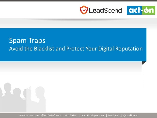 www.act-on.com | @ActOnSoftware | #ActOnSW | www.leadspend.com | LeadSpend | @LeadSpend Spam Traps Avoid the Blacklist and...