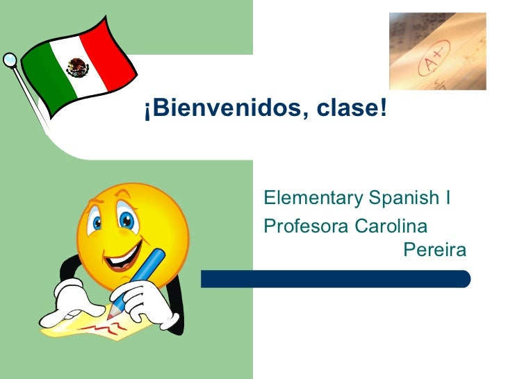 ¡Bienvenidos, clase!         Elementary Spanish I         Profesora Carolina                        Pereira
