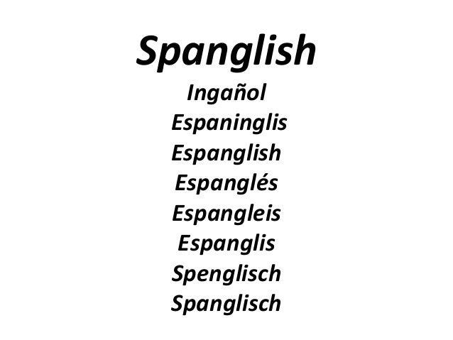 Spanglish   Ingañol Espaninglis Espanglish Espanglés Espangleis  Espanglis Spenglisch Spanglisch