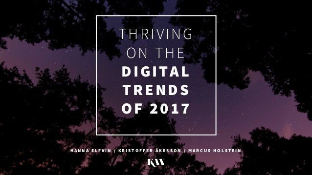 THRIVING ON THE DIGITAL TRENDS OF 2017 H A N N A E L F V I N / K R I S T O F F E R Å K E S S O N / M A R C U S H O L S T E...