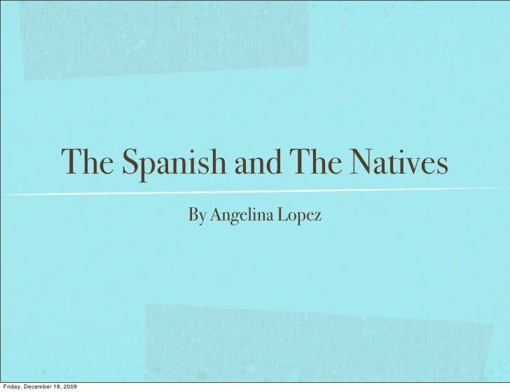 The Spanish and The Natives                             By Angelina Lopez     Friday, December 18, 2009