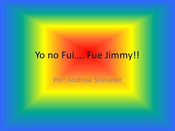Yo no Fui…. Fue Jimmy!!<br />Por: Andrew Stievater<br />