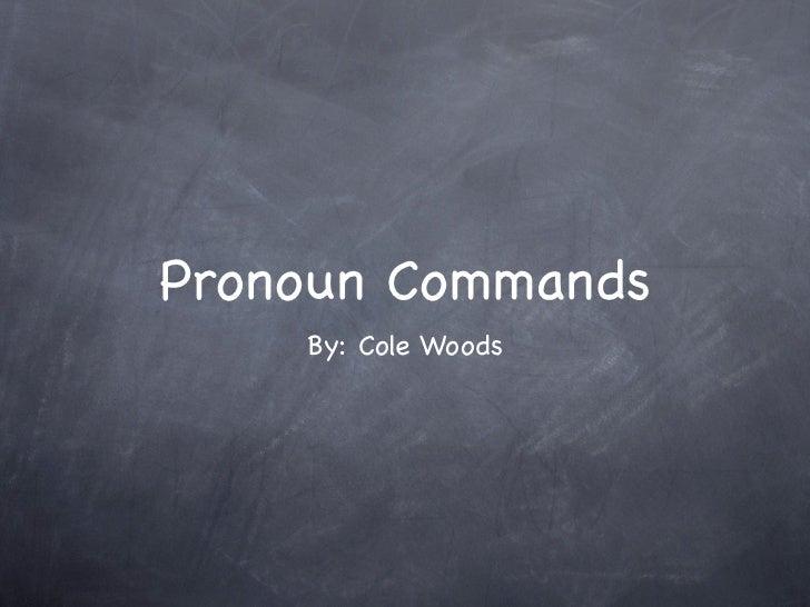 Pronoun Commands    By: Cole Woods