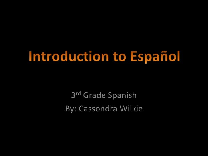 3rd Grade Spanish<br />By: Cassondra Wilkie<br />Introduction to Español<br />