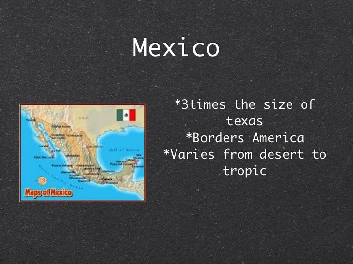 Mexico   *3times the size of          texas     *Borders America  *Varies from desert to          tropic