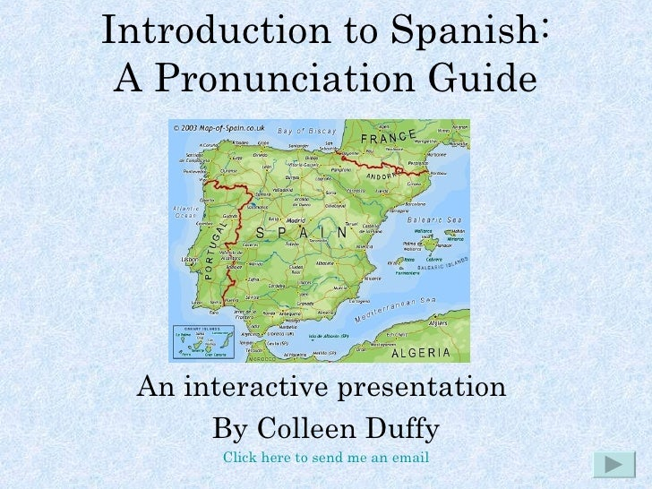 Introduction to Spanish: A Pronunciation Guide An interactive presentation  By Colleen Duffy Click here to send me an email