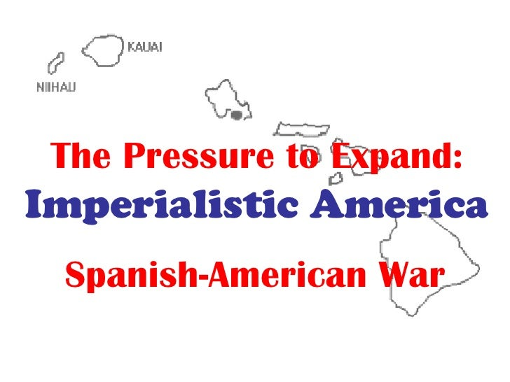 The Pressure to Expand:   Imperialistic America Spanish-American War