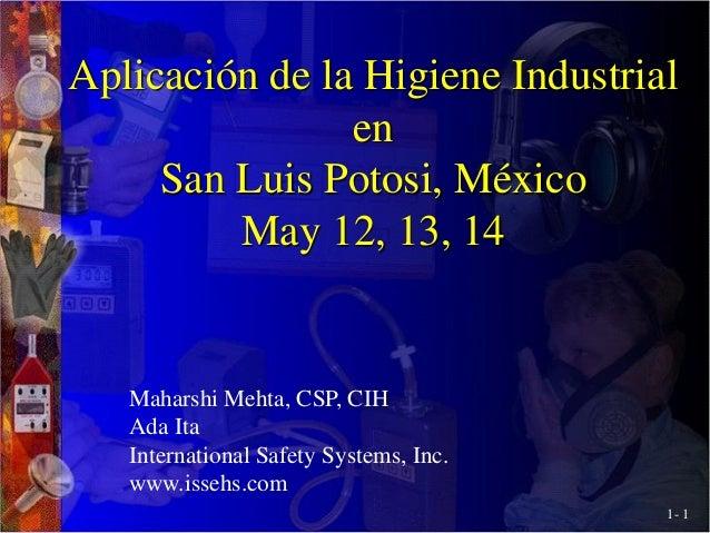 1- 1 Aplicación de la Higiene Industrial en San Luis Potosi, México May 12, 13, 14 Maharshi Mehta, CSP, CIH Ada Ita Intern...