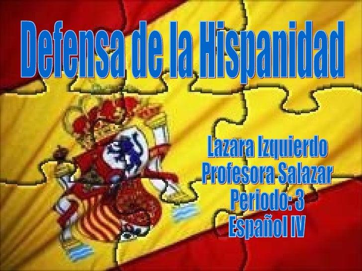 Defensa de la Hispanidad Lazara Izquierdo Profesora Salazar Periodo: 3 Español IV