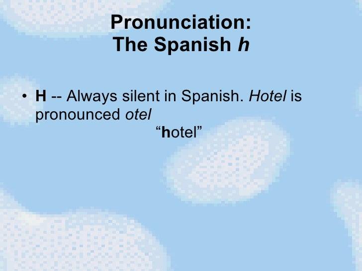 """Pronunciation: The Spanish  h <ul><li>H  -- Always silent in Spanish.  Hotel  is pronounced  otel   """" h otel"""" </li></ul>"""