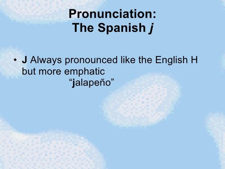 "Pronunciation: The Spanish  j <ul><li>J  Always pronounced like the English H but more emphatic   "" j alapeño""  </li></ul>"