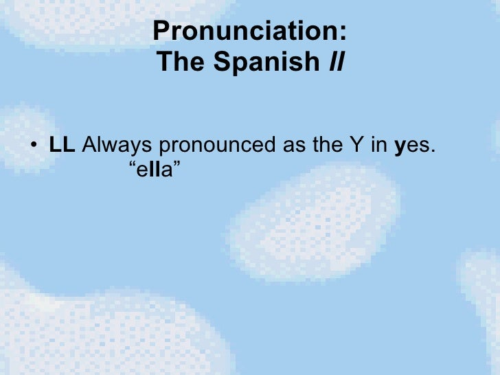 """Pronunciation: The Spanish  ll <ul><li>LL  Always pronounced as the Y in  y es.   """"e ll a""""  </li></ul>"""