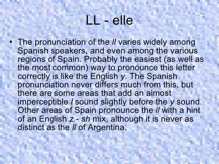 LL - elle <ul><li>The pronunciation of the  ll  varies widely among Spanish speakers, and even among the various regions o...