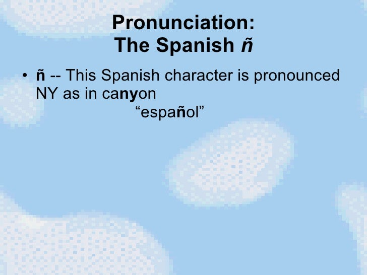 "Pronunciation: The Spanish  ñ <ul><li>ñ  -- This Spanish character is pronounced NY as in ca ny on   ""espa ñ ol""  </li></ul>"
