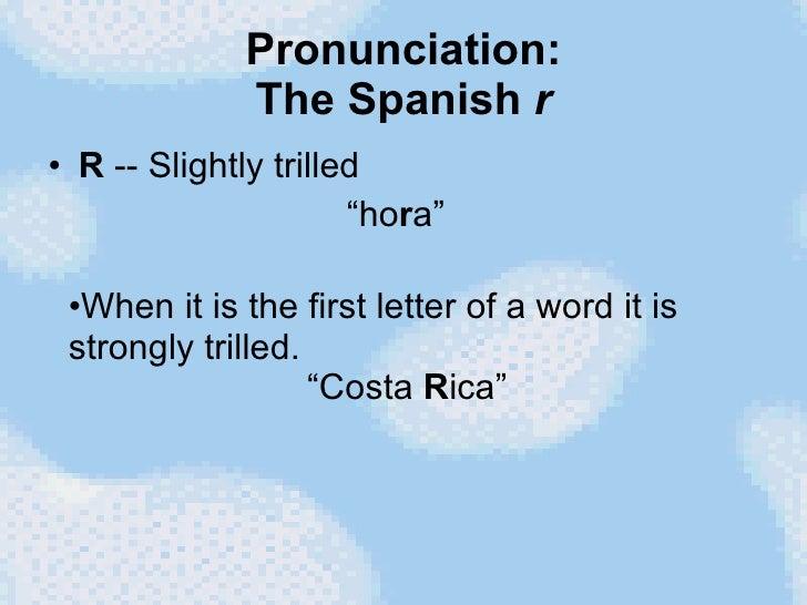 "Pronunciation: The Spanish  r <ul><li>R  -- Slightly trilled </li></ul><ul><li>""ho r a""  </li></ul><ul><li>When it is the ..."