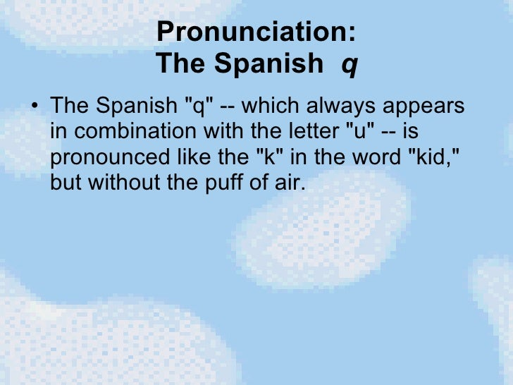 Pronunciation: The Spanish  q <ul><li>The Spanish &quot;q&quot; -- which always appears in combination with the letter &qu...