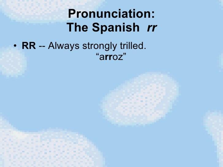 """Pronunciation: The Spanish  rr <ul><li>RR  -- Always strongly trilled.   """"a rr oz"""" </li></ul>"""
