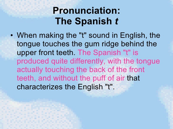 Pronunciation: The Spanish  t <ul><li>When making the &quot;t&quot; sound in English, the tongue touches the gum ridge beh...