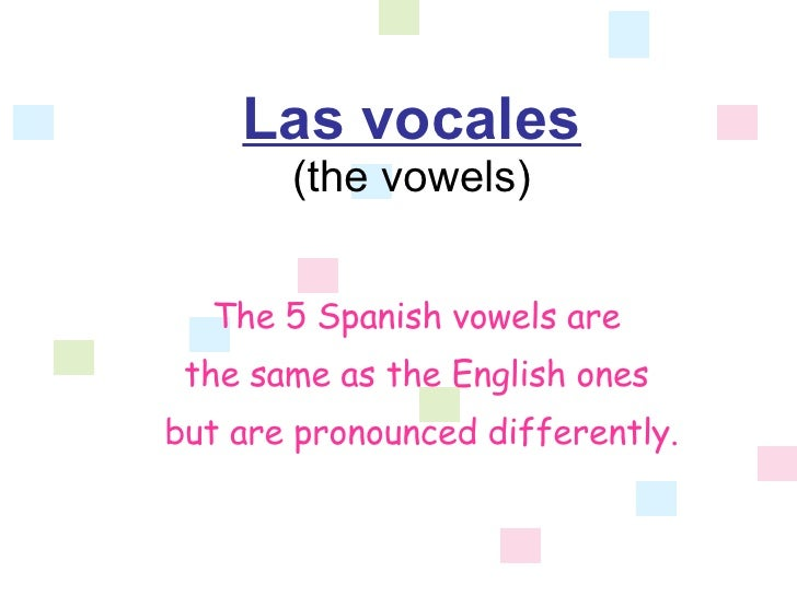 Las vocales (the vowels) The 5 Spanish vowels are  the same as the English ones  but are pronounced differently.
