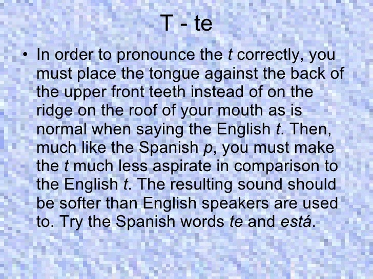 T - te <ul><li>In order to pronounce the  t  correctly, you must place the tongue against the back of the upper front teet...